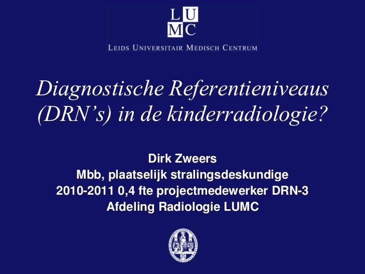 Diagnostische Referentieniveaus(DRN's) in de kinderradiologie?                  Dirk Zweers     Mbb, plaatselijk stralings...