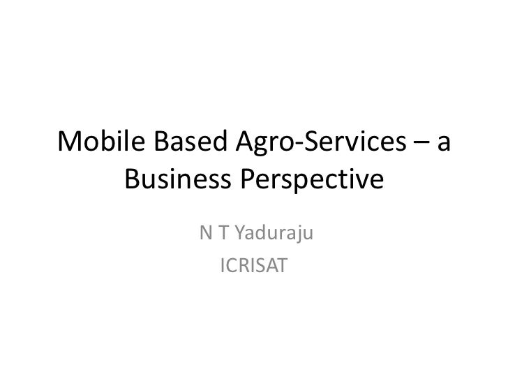 Mobile Based Agro-Services – a    Business Perspective          N T Yaduraju            ICRISAT