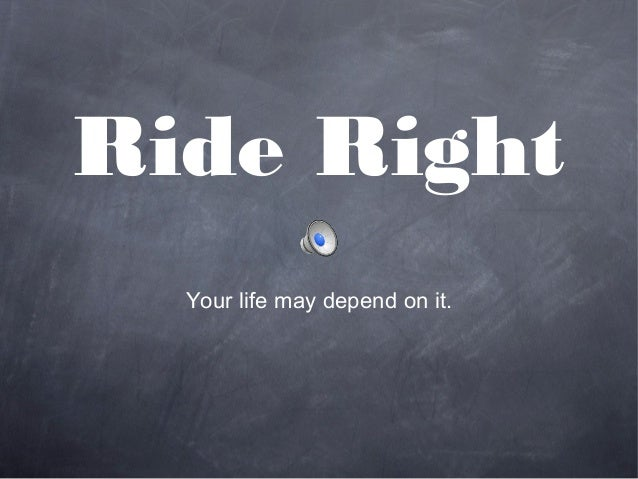 Ride RightYour life may depend on it.