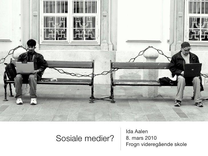 Ida Aalen Sosiale medier?   8. mars 2010                   Frogn videregående skole