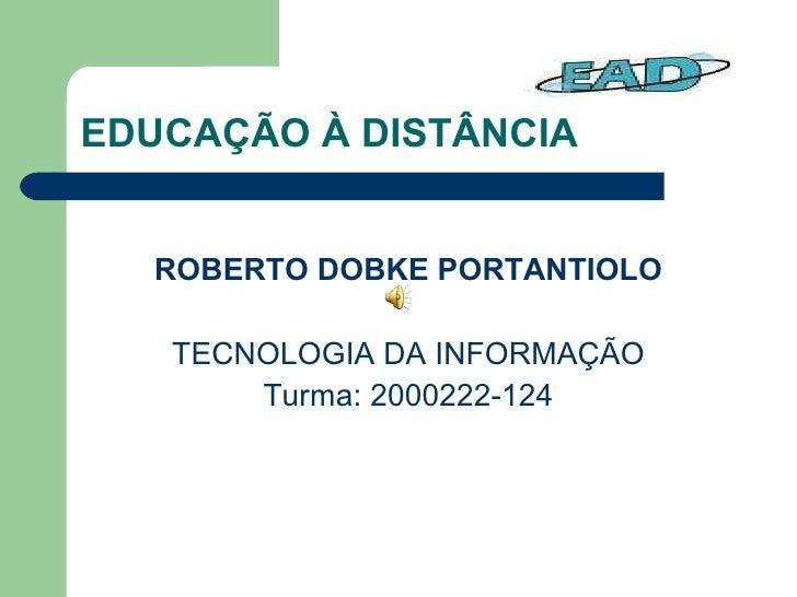EDUCAÇÃO À DISTÂNCIA <ul><li>ROBERTO DOBKE PORTANTIOLO </li></ul><ul><li>TECNOLOGIA DA INFORMAÇÃO </li></ul><ul><li>Turma:...