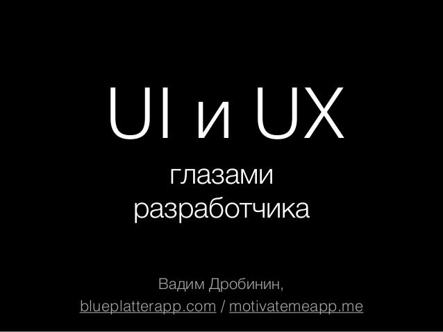 UI и UX глазами разработчика Вадим Дробинин, blueplatterapp.com / motivatemeapp.me