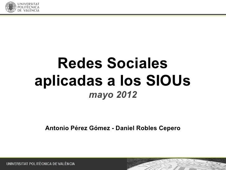 Redes Socialesaplicadas a los SIOUs              mayo 2012 Antonio Pérez Gómez - Daniel Robles Cepero