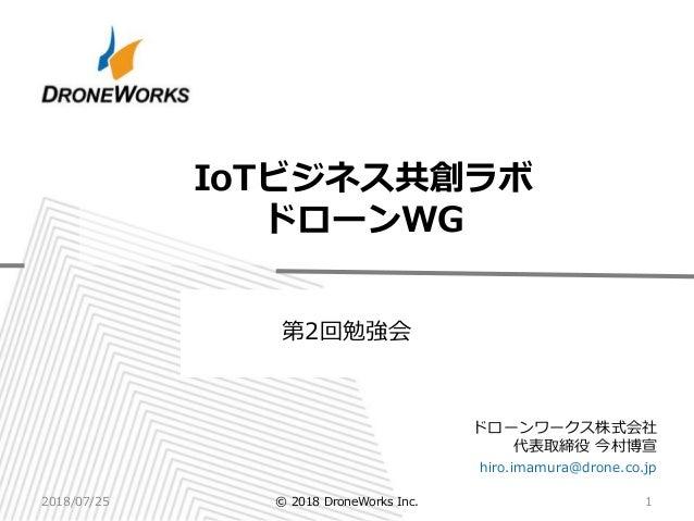 ドローンワークス株式会社 代表取締役 今村博宣 hiro.imamura@drone.co.jp IoTビジネス共創ラボ ドローンWG 2018/07/25 1© 2018 DroneWorks Inc. 第2回勉強会