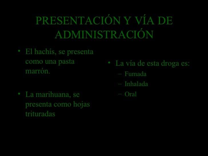 PRESENTACIÓN Y VÍA DE ADMINISTRACIÓN <ul><li>El hachís, se presenta como una pasta marrón. </li></ul><ul><li>La marihuana,...