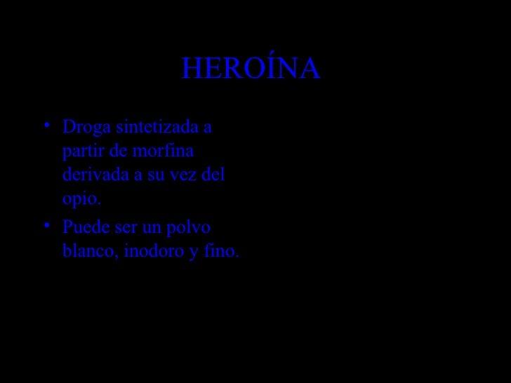 HEROÍNA  <ul><li>Droga sintetizada a partir de morfina derivada a su vez del opio. </li></ul><ul><li>Puede ser un polvo bl...