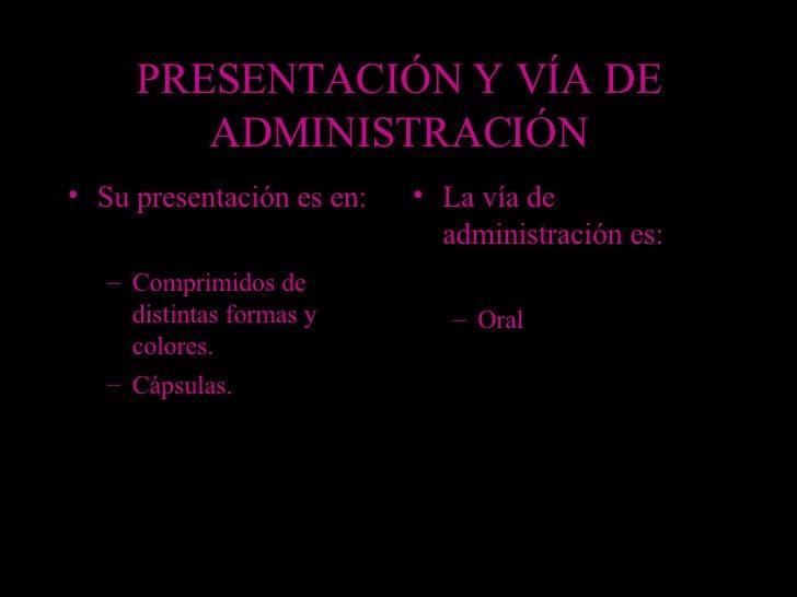 PRESENTACIÓN Y VÍA DE ADMINISTRACIÓN <ul><li>Su presentación es en: </li></ul><ul><ul><li>Comprimidos de distintas formas ...
