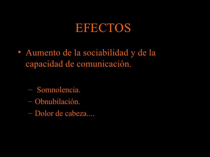 EFECTOS  <ul><li>Aumento de la sociabilidad y de la capacidad de comunicación.  </li></ul><ul><ul><li>Somnolencia.  </li><...