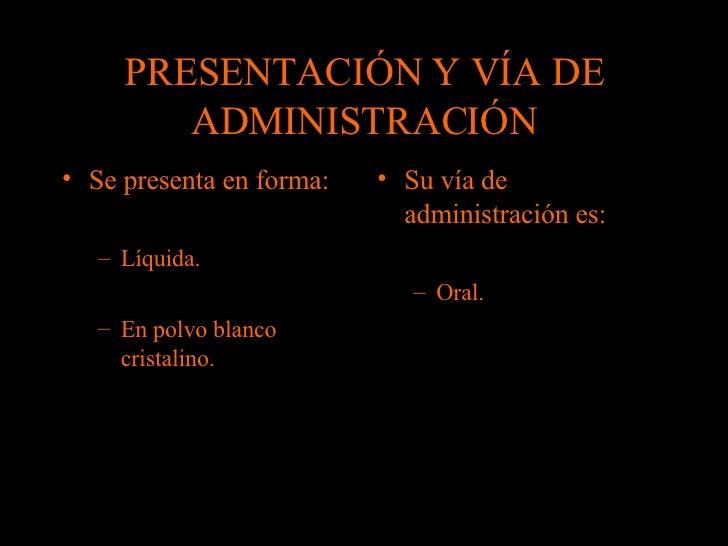 PRESENTACIÓN Y VÍA DE ADMINISTRACIÓN <ul><li>Se presenta en forma: </li></ul><ul><ul><li>Líquida. </li></ul></ul><ul><ul><...