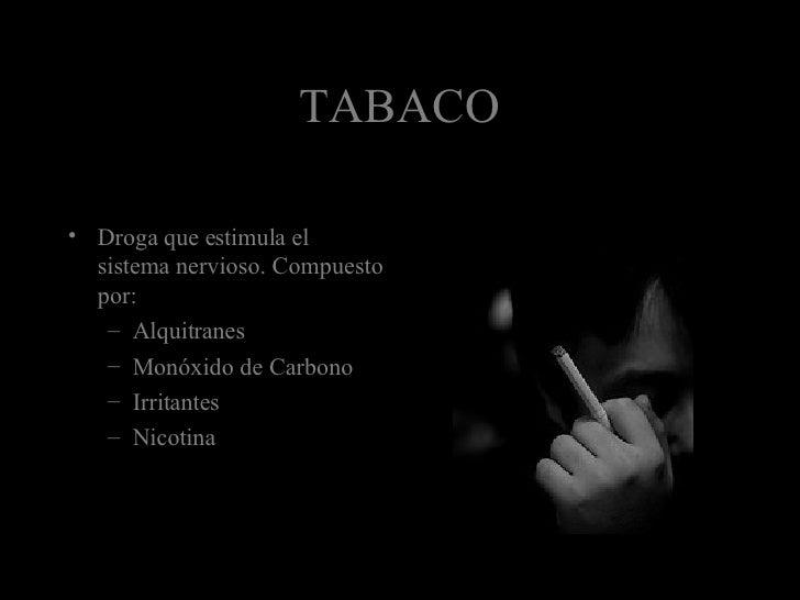 TABACO <ul><li>Droga que estimula el sistema nervioso. Compuesto por: </li></ul><ul><ul><li>Alquitranes </li></ul></ul><ul...