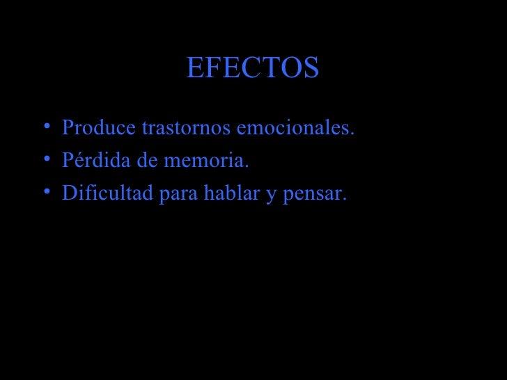 EFECTOS <ul><li>Produce trastornos emocionales. </li></ul><ul><li>Pérdida de memoria. </li></ul><ul><li>Dificultad para ha...