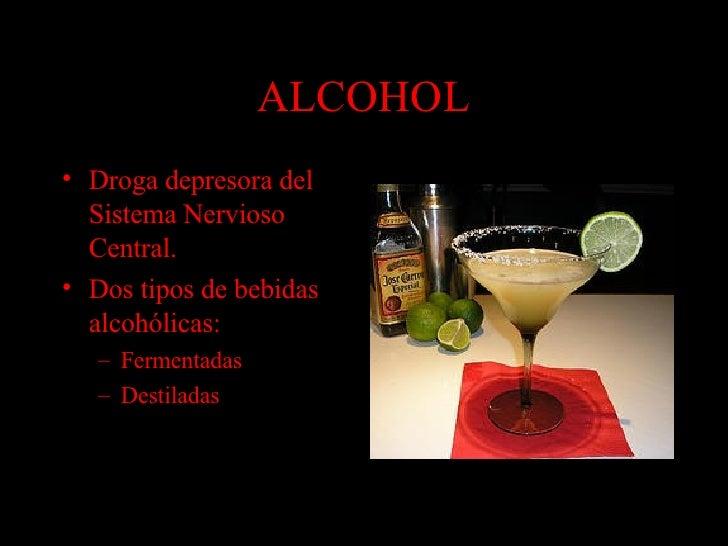 ALCOHOL <ul><li>Droga depresora del Sistema Nervioso Central. </li></ul><ul><li>Dos tipos de bebidas alcohólicas: </li></u...