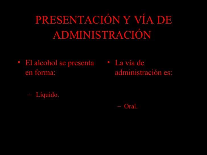 PRESENTACIÓN Y VÍA DE ADMINISTRACIÓN   <ul><li>El alcohol se presenta en forma: </li></ul><ul><ul><li>Líquido.  </li></ul>...