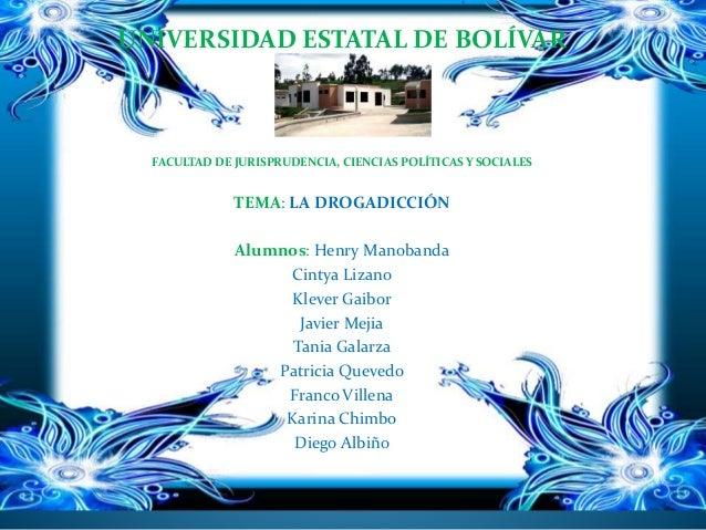 UNIVERSIDAD ESTATAL DE BOLÍVAR FACULTAD DE JURISPRUDENCIA, CIENCIAS POLÍTICAS Y SOCIALES TEMA: LA DROGADICCIÓN Alumnos: He...
