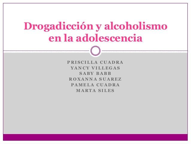 Drogadicción y alcoholismo    en la adolescencia       PRISCILLA CUADRA        YANCY VILLEGAS           SABY BABB       RO...