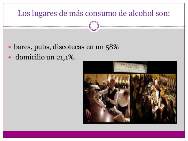 Los lugares de más consumo de alcohol son: bares, pubs, discotecas en un 58% domicilio un 21,1%.