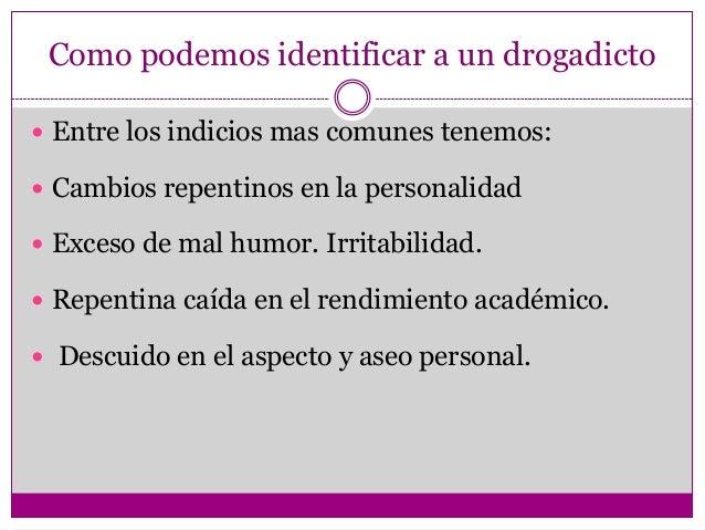 Como podemos identificar a un drogadicto Entre los indicios mas comunes tenemos: Cambios repentinos en la personalidad ...
