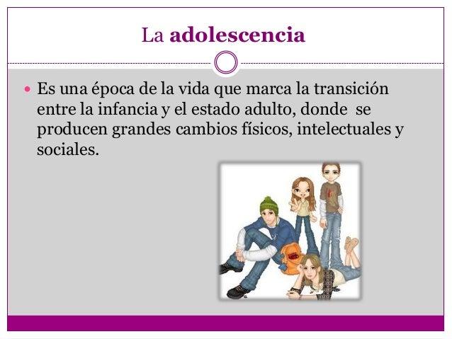 La adolescencia Es una época de la vida que marca la transición entre la infancia y el estado adulto, donde se producen g...