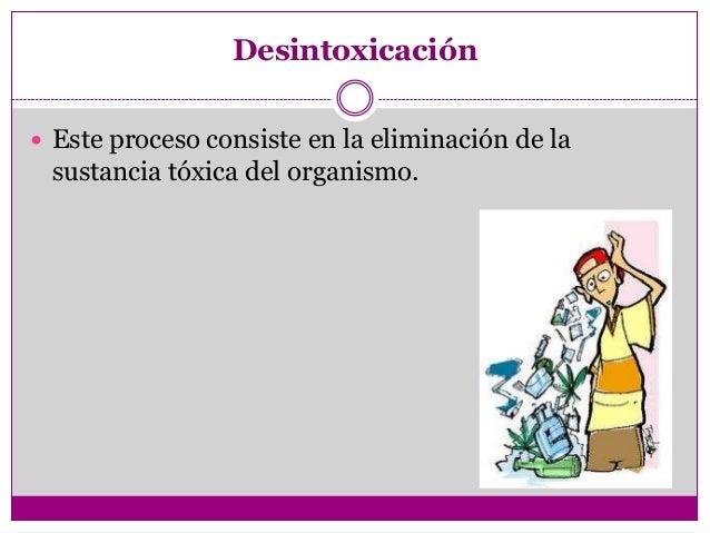 Desintoxicación Este proceso consiste en la eliminación de la sustancia tóxica del organismo.