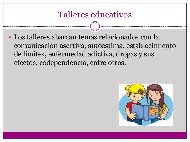 Talleres educativos Los talleres abarcan temas relacionados con la comunicación asertiva, autoestima, establecimiento de ...