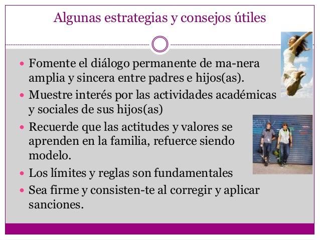 Algunas estrategias y consejos útiles Fomente el diálogo permanente de ma-nera    amplia y sincera entre padres e hijos(a...
