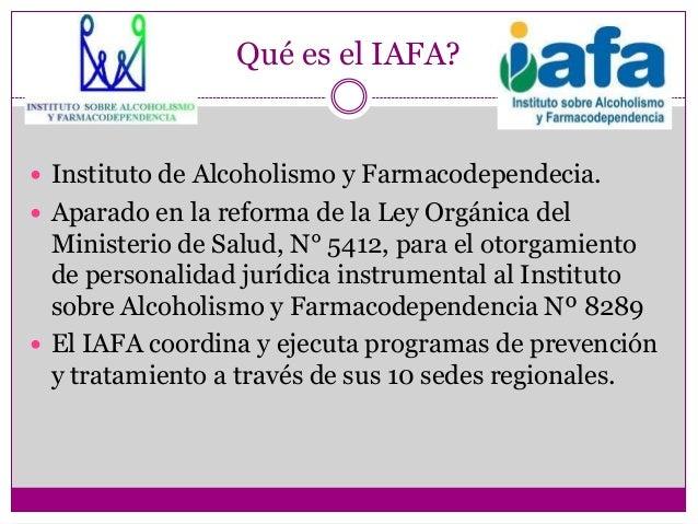 Qué es el IAFA? Instituto de Alcoholismo y Farmacodependecia. Aparado en la reforma de la Ley Orgánica del  Ministerio d...