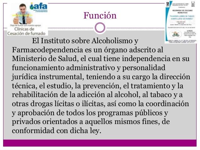 Función       El Instituto sobre Alcoholismo yFarmacodependencia es un órgano adscrito alMinisterio de Salud, el cual tien...