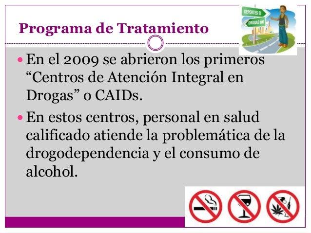"""Programa de Tratamiento En el 2009 se abrieron los primeros  """"Centros de Atención Integral en  Drogas"""" o CAIDs. En estos..."""