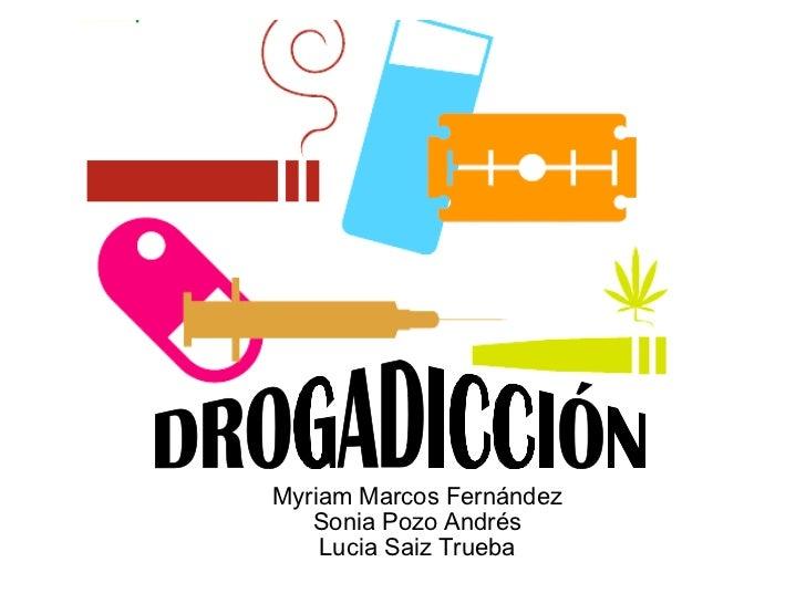 Myriam Marcos Fernández Sonia Pozo Andrés Lucia Saiz Trueba DROGADICCIÓN