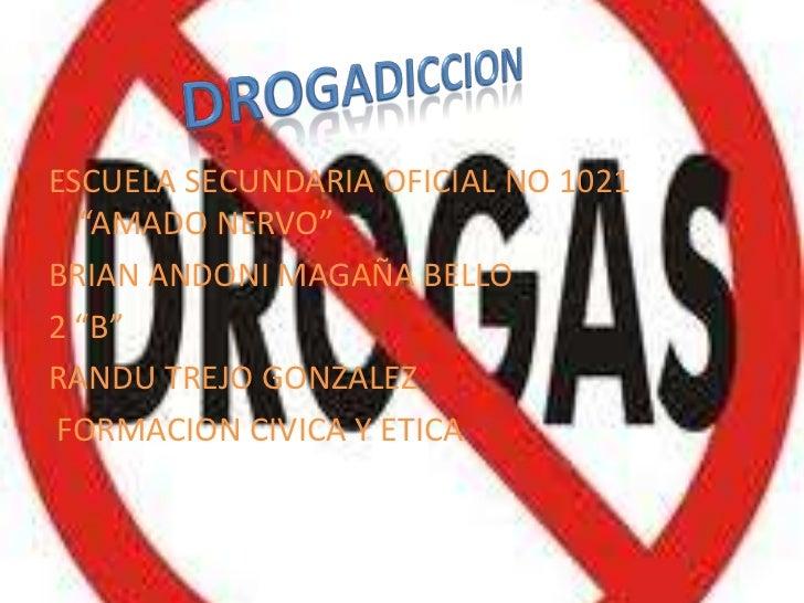 """DROGADICCION<br />ESCUELA SECUNDARIA OFICIAL NO 1021 """"AMADO NERVO""""<br />BRIAN ANDONI MAGAÑA BELLO<br />2 """"B""""<br />RANDU TR..."""