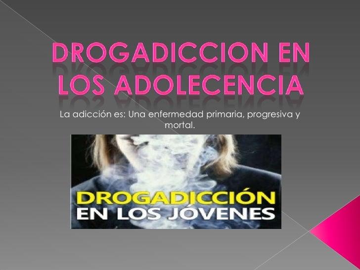 La adicción es: Una enfermedad primaria, progresiva y                       mortal.