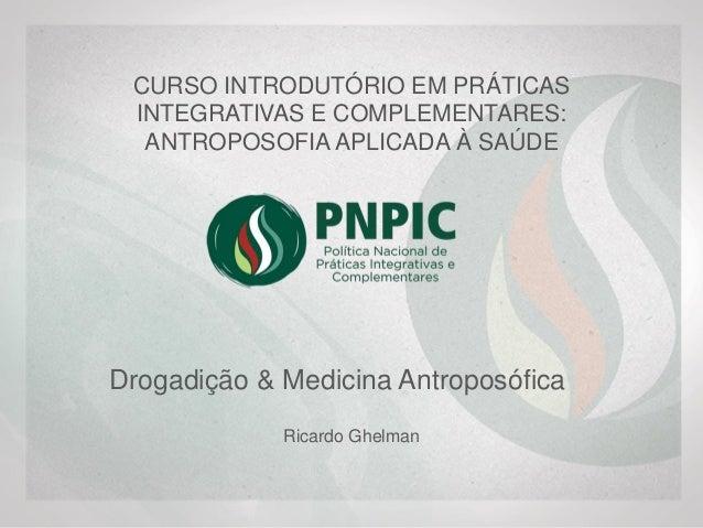 Drogadição & Medicina Antroposófica Dr. Ricardo Ghelman, PhD Médico da Família, Pediatra, Chefe do Ambulatório de Antropos...