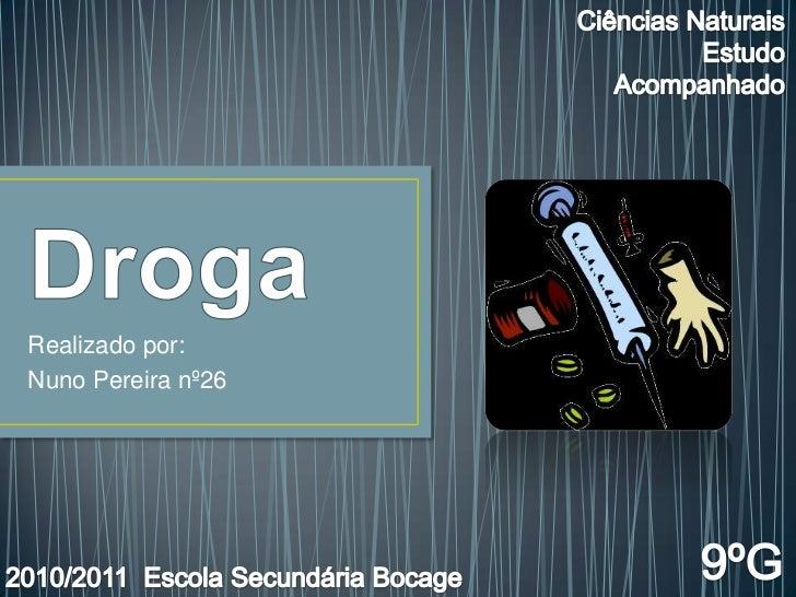 Droga<br />Realizado por: <br />Nuno Pereira nº26<br />Ciências Naturais<br />Estudo Acompanhado<br />9ºG<br />2010/2011  ...