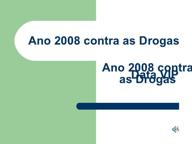Ano 2008 contra as Drogas Ano 2008 contra as Drogas Data VIP