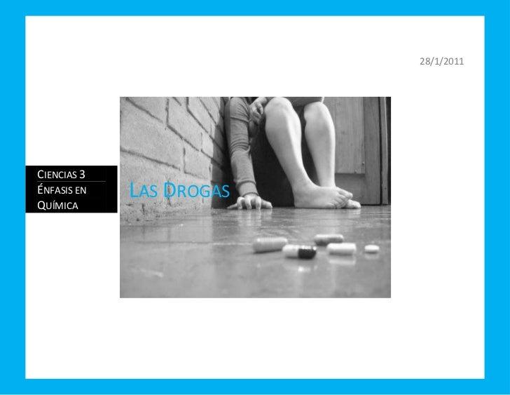 28/1/2011centercenterCiencias 3 Énfasis en QuímicaLas Drogas<br />Las Drogas<br />- Son aquellas sustancias cuyo consumo p...