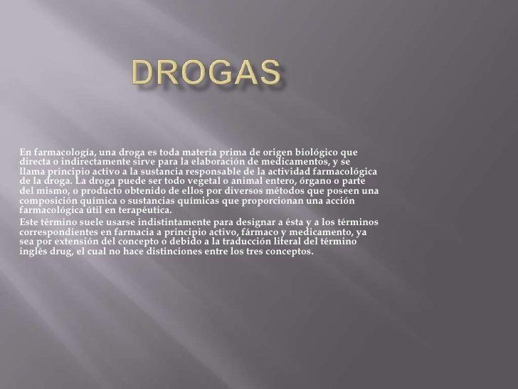 Drogas <br />Enfarmacología, unadrogaes toda materia prima de origen biológico que directa o indirectamente sirve para ...