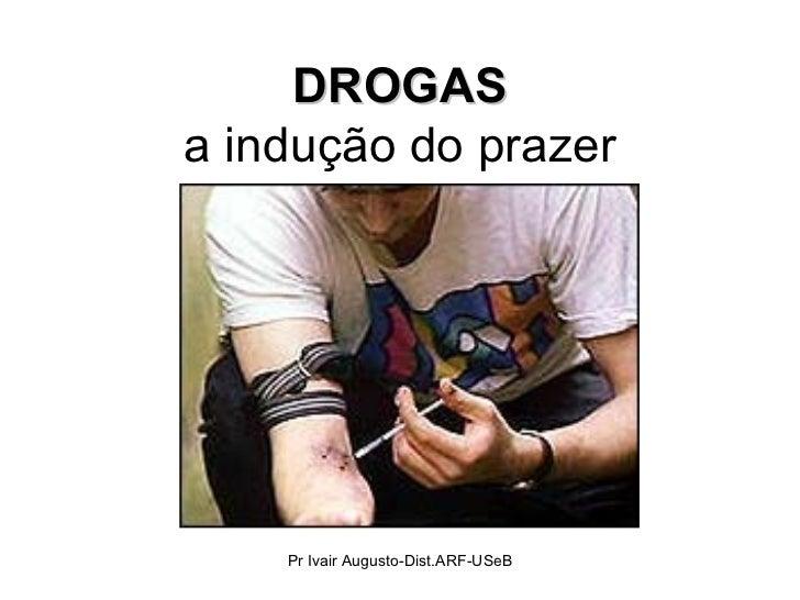 DROGAS a indução do prazer Pr Ivair Augusto-Dist.ARF-USeB