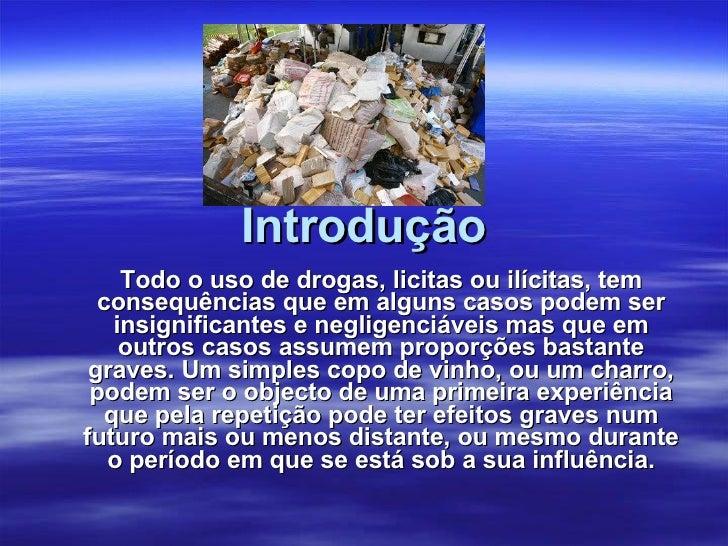 Introdução Todo o uso de drogas, licitas ou ilícitas, tem consequências que em alguns casos podem ser insignificantes e ne...