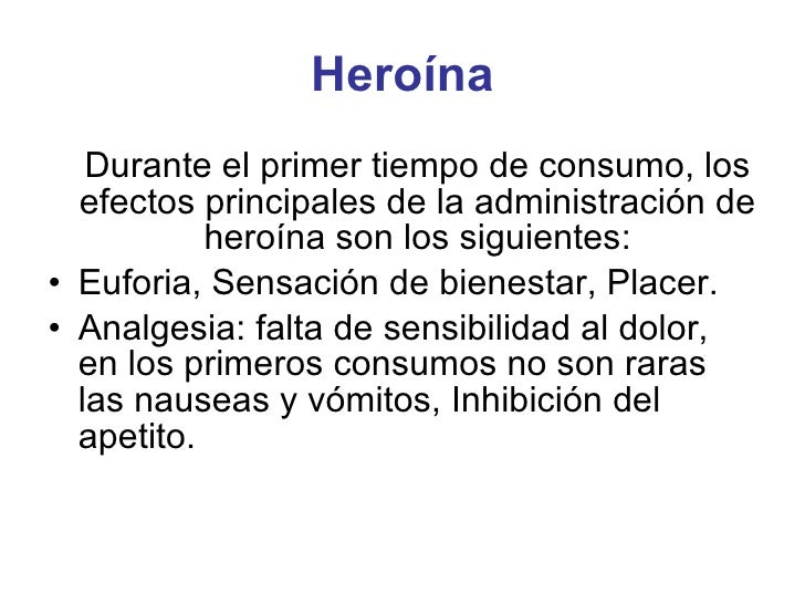 Heroína <ul><li>Durante el primer tiempo de consumo, los efectos principales de la administración de heroína son los sigui...
