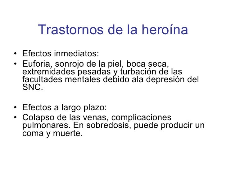 Trastornos de la heroína <ul><li>Efectos inmediatos: </li></ul><ul><li>Euforia, sonrojo de la piel, boca seca, extremidade...