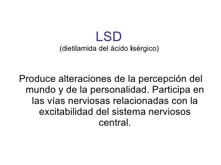 LSD (dietilamida del ácido lisérgico) <ul><li>Produce alteraciones de la percepción del mundo y de la personalidad. Partic...