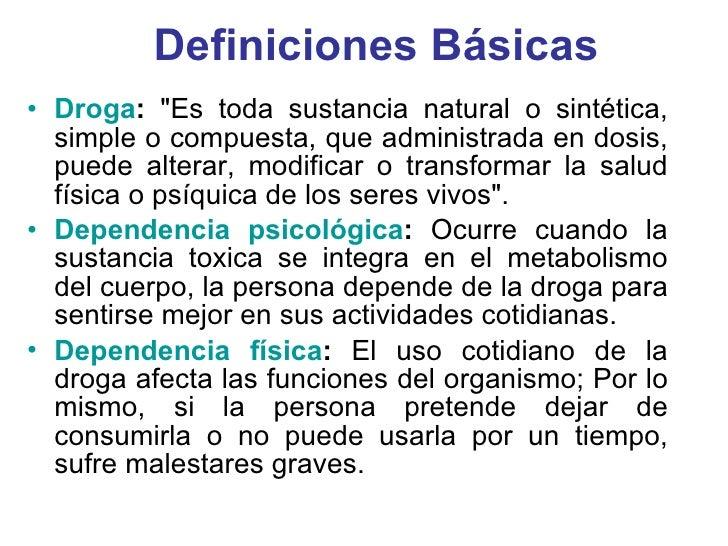 Definiciones Básicas <ul><li>Droga :  &quot;Es toda sustancia natural o sintética, simple o compuesta, que administrada en...