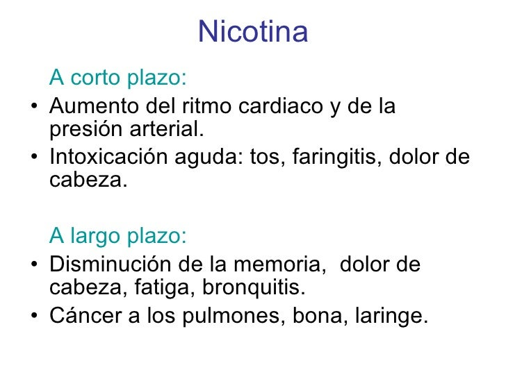 Nicotina <ul><li>A corto plazo: </li></ul><ul><li>Aumento del ritmo cardiaco y de la presión arterial. </li></ul><ul><li>I...