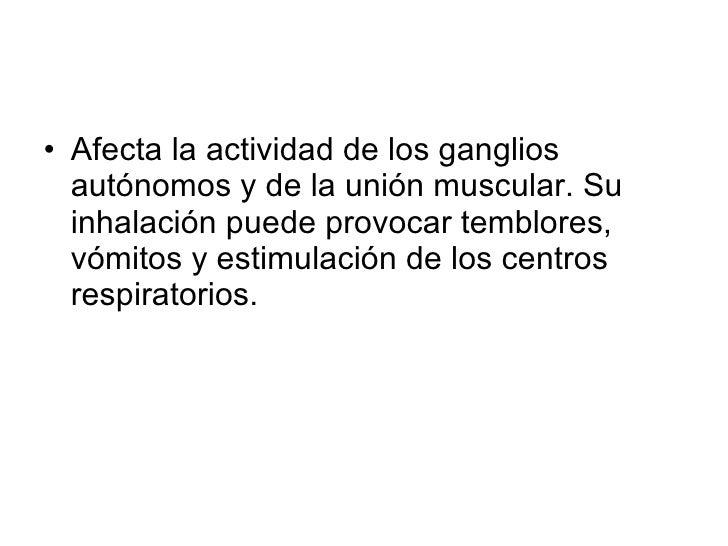 <ul><li>Afecta la actividad de los ganglios autónomos y de la unión muscular. Su inhalación puede provocar temblores, vómi...