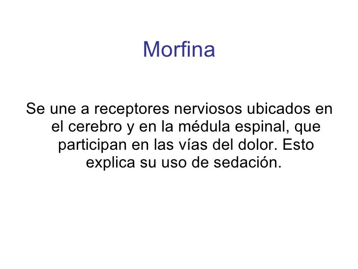 Morfina <ul><li>Se une a receptores nerviosos ubicados en el cerebro y en la médula espinal, que participan en las vías de...