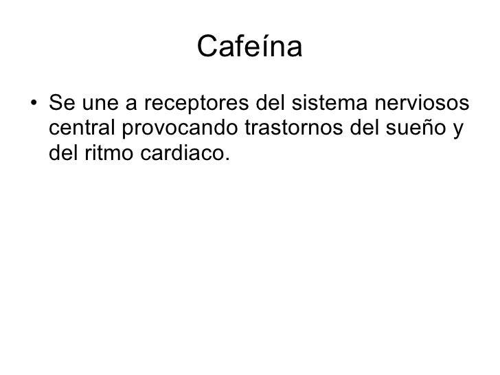 Cafeína <ul><li>Se une a receptores del sistema nerviosos central provocando trastornos del sueño y del ritmo cardiaco. </...