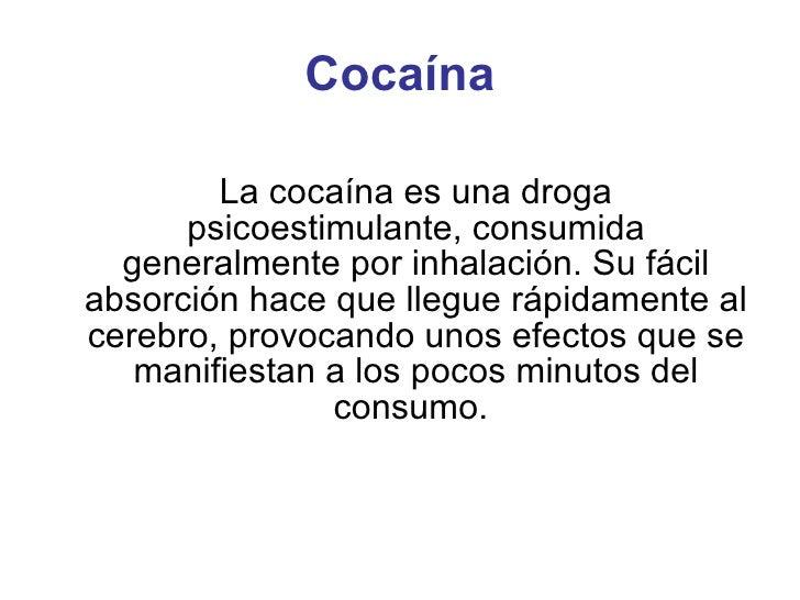 Cocaína La cocaína es una droga psicoestimulante, consumida generalmente por inhalación. Su fácil absorción hace que llegu...