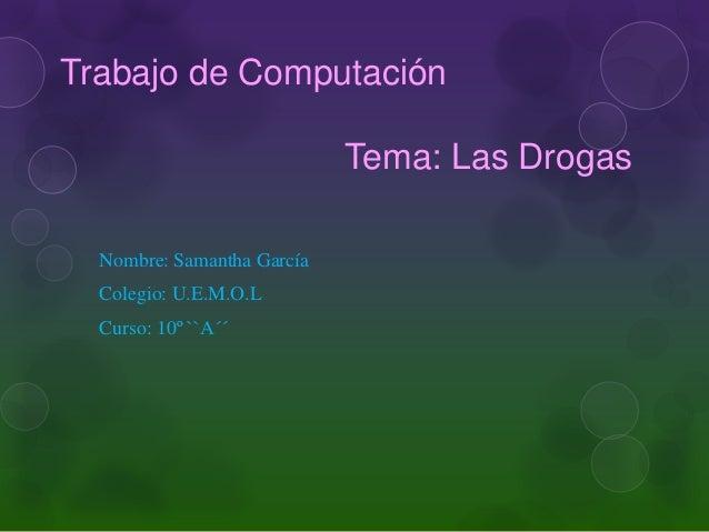 Trabajo de ComputaciónTema: Las DrogasNombre: Samantha GarcíaColegio: U.E.M.O.LCurso: 10º ``A´´