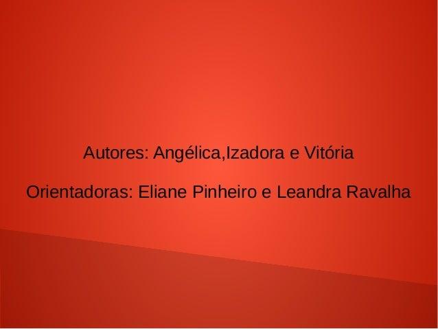 Autores: Angélica,Izadora e Vitória Orientadoras: Eliane Pinheiro e Leandra Ravalha