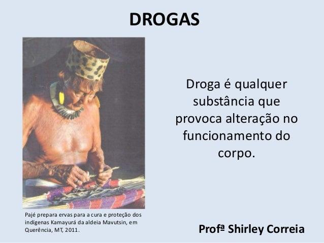 DROGAS  Droga é qualquer  substância que  provoca alteração no  funcionamento do  corpo.  Profª Shirley Correia  Pajé prep...